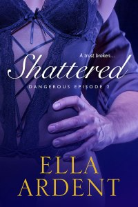 Shattered, book two of Dangerous, a romance by Ella Ardent
